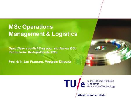 MSc Operations Management & Logistics Specifieke voorlichting voor studenten BSc Technische Bedrijfskunde TU/e Prof dr ir Jan Fransoo, Program Director.