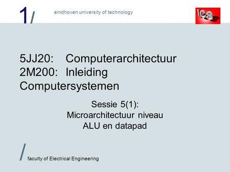 1/1/ / faculty of Electrical Engineering eindhoven university of technology 5JJ20:Computerarchitectuur 2M200:Inleiding Computersystemen Sessie 5(1): Microarchitectuur.