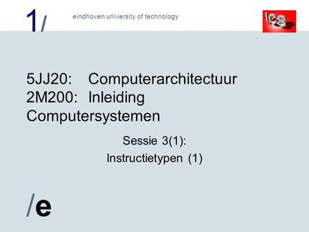 1/1/ /e/e eindhoven university of technology 5JJ20:Computerarchitectuur 2M200:Inleiding Computersystemen Sessie 3(1): Instructietypen (1)