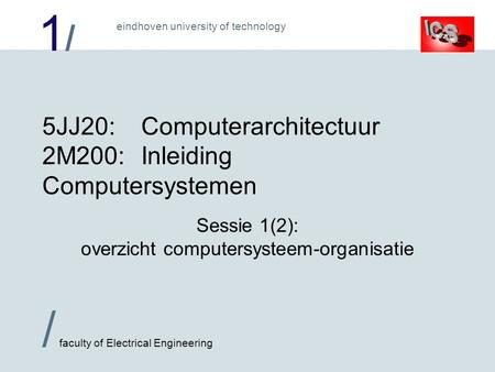 1/1/ / faculty of Electrical Engineering eindhoven university of technology 5JJ20:Computerarchitectuur 2M200:Inleiding Computersystemen Sessie 1(2): overzicht.