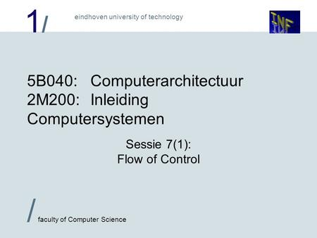 1/1/ / faculty of Computer Science eindhoven university of technology 5B040:Computerarchitectuur 2M200:Inleiding Computersystemen Sessie 7(1): Flow of.