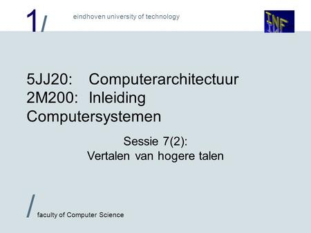 1/1/ / faculty of Computer Science eindhoven university of technology 5JJ20:Computerarchitectuur 2M200:Inleiding Computersystemen Sessie 7(2): Vertalen.