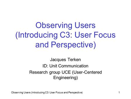 Observing Users (Introducing C3: User Focus and Perspective)1 Jacques Terken ID: Unit Communication Research group UCE (User-Centered Engineering)