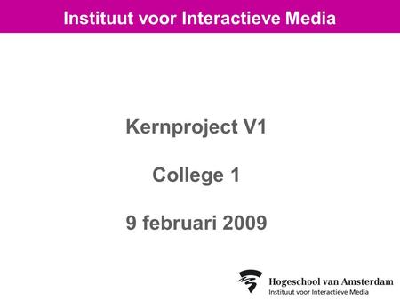 Kernproject V1 College 1 9 februari 2009 Instituut voor Interactieve Media.