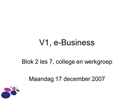 V1, e-Business Blok 2 les 7, college en werkgroep Maandag 17 december 2007.