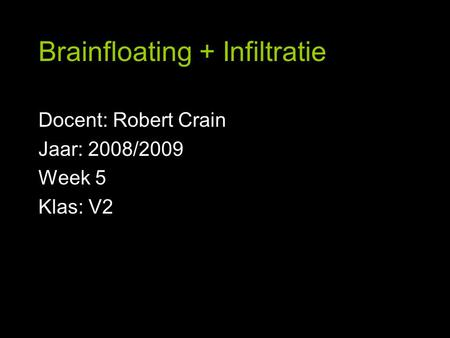Brainfloating + Infiltratie Docent: Robert Crain Jaar: 2008/2009 Week 5 Klas: V2.
