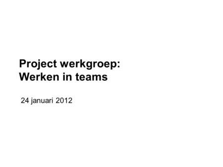 Project werkgroep: Werken in teams 24 januari 2012.