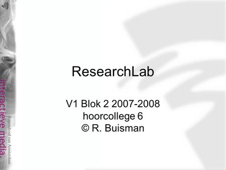 ResearchLab V1 Blok 2 2007-2008 hoorcollege 6 © R. Buisman.