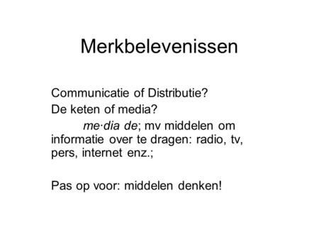 Merkbelevenissen Communicatie of Distributie? De keten of media? me·dia de; mv middelen om informatie over te dragen: radio, tv, pers, internet enz.; Pas.
