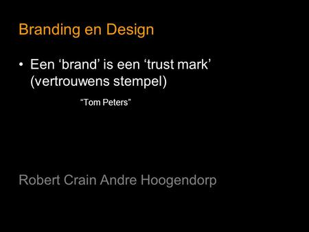 "Branding en Design Een 'brand' is een 'trust mark' (vertrouwens stempel) ""Tom Peters"" Robert Crain Andre Hoogendorp."