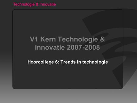 V1 Kern Technologie & Innovatie 2007-2008 Hoorcollege 6: Trends in technologie.