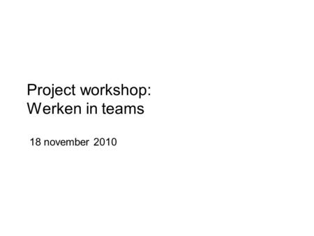 Project workshop: Werken in teams 18 november 2010.