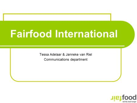 Fairfood International Tessa Adelaar & Janneke van Riel Communications department.