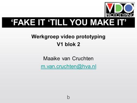 Werkgroep video prototyping V1 blok 2 Maaike van Cruchten b 'FAKE IT 'TILL YOU MAKE IT'