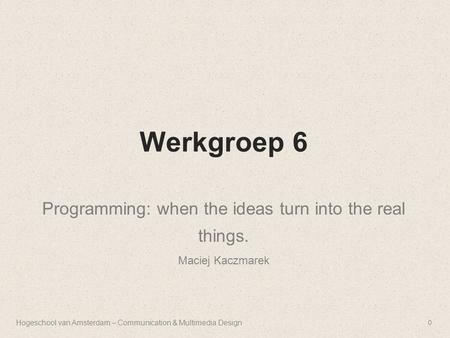 Werkgroep 6 Programming: when the ideas turn into the real things. Maciej Kaczmarek Hogeschool van Amsterdam – Communication & Multimedia Design0.