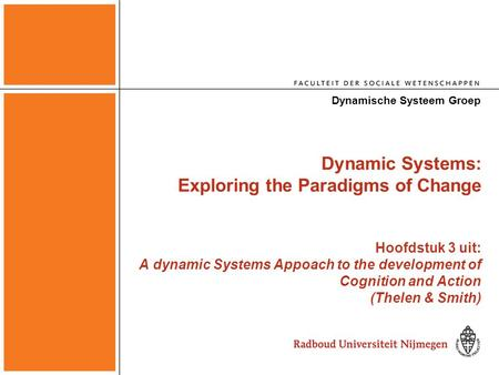 Dynamic Systems: Exploring the Paradigms of Change Hoofdstuk 3 uit: A dynamic Systems Appoach to the development of Cognition and Action (Thelen & Smith)