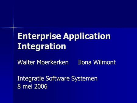 Enterprise Application Integration Walter Moerkerken Ilona Wilmont Integratie Software Systemen 8 mei 2006.