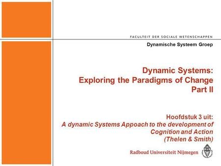Dynamic Systems: Exploring the Paradigms of Change Part II Hoofdstuk 3 uit: A dynamic Systems Appoach to the development of Cognition and Action (Thelen.