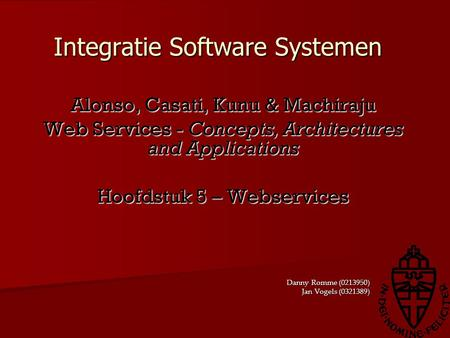 Integratie Software Systemen Alonso, Casati, Kunu & Machiraju Web Services - Concepts, Architectures and Applications Hoofdstuk 5 – Webservices Danny Romme.