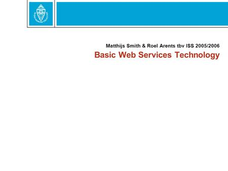 Basic Web Services Technology Matthijs Smith & Roel Arents tbv ISS 2005/2006.