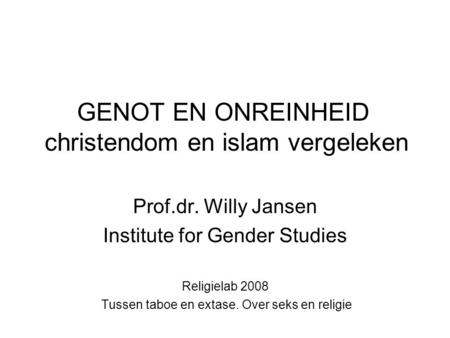 GENOT EN ONREINHEID christendom en islam vergeleken Prof.dr. Willy Jansen Institute for Gender Studies Religielab 2008 Tussen taboe en extase. Over seks.