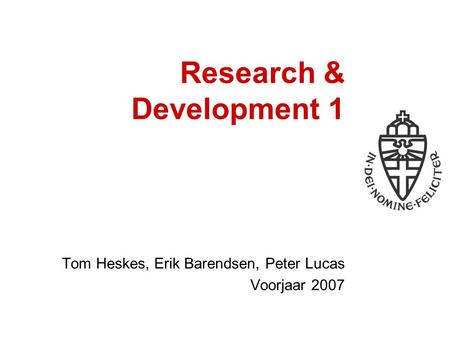 Research & Development 1 Tom Heskes, Erik Barendsen, Peter Lucas Voorjaar 2007.