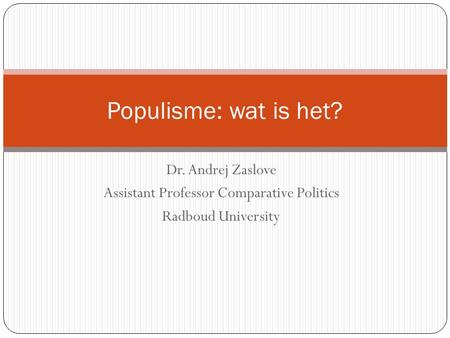 Dr. Andrej Zaslove Assistant Professor Comparative Politics Radboud University Populisme: wat is het?