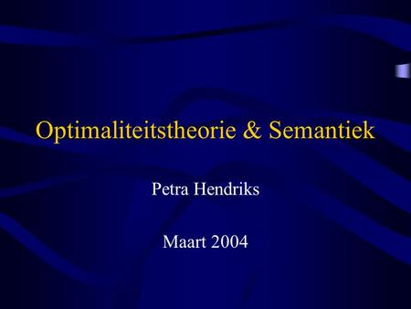 Optimaliteitstheorie & Semantiek Petra Hendriks Maart 2004.