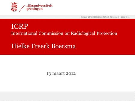 Cursus stralingsdeskundigheid Niveau 3 - 2012 | 1 ICRP International Commission on Radiological Protection Hielke Freerk Boersma 13 maart 2012.
