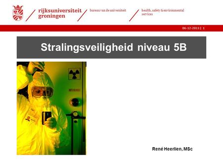| bureau van de universiteit health, safety & environmental services 06-12-20111 Stralingsveiligheid niveau 5B René Heerlien, MSc.