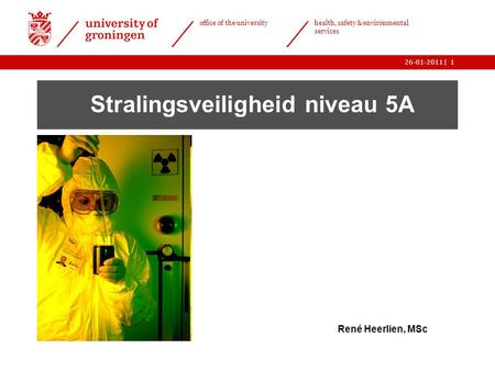 | office of the university health, safety & environmental services 26-01-20111 Stralingsveiligheid niveau 5A René Heerlien, MSc.