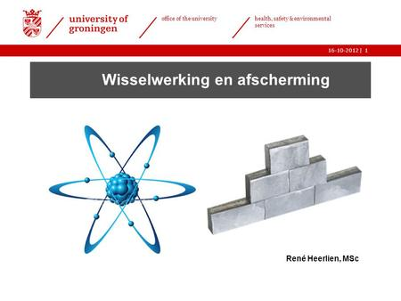 | office of the university health, safety & environmental services 16-10-20121 Wisselwerking en afscherming René Heerlien, MSc.