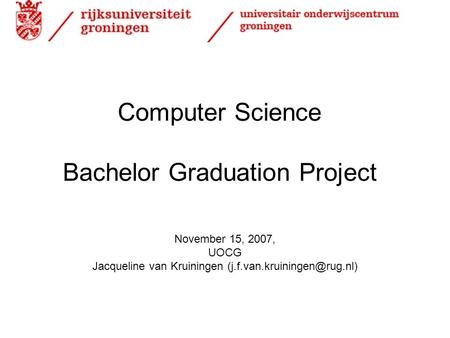 Computer Science Bachelor Graduation Project November 15, 2007, UOCG Jacqueline van Kruiningen