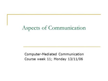 Aspects of Communication Computer-Mediated Communication Course week 11; Monday 13/11/06.