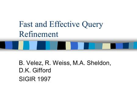 Fast and Effective Query Refinement B. Velez, R. Weiss, M.A. Sheldon, D.K. Gifford SIGIR 1997.