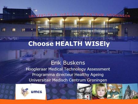 Choose HEALTH WISEly Erik Buskens Hoogleraar Medical Technology Assessment Programma directeur Healthy Ageing Universitair Medisch Centrum Groningen.