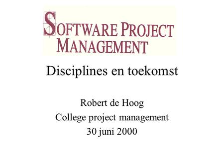 Disciplines en toekomst Robert de Hoog College project management 30 juni 2000.