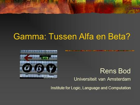 Gamma: Tussen Alfa en Beta? Rens Bod Universiteit van Amsterdam Institute for Logic, Language and Computation.