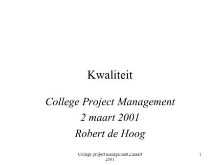 College project management 2 maart 2001 1 Kwaliteit College Project Management 2 maart 2001 Robert de Hoog.
