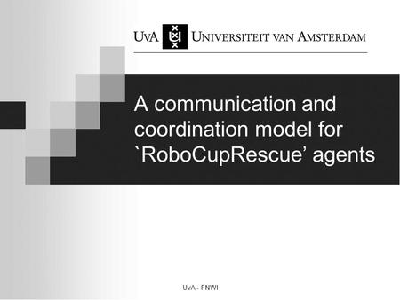 UvA - FNWI A communication and coordination model for `RoboCupRescue' agents.
