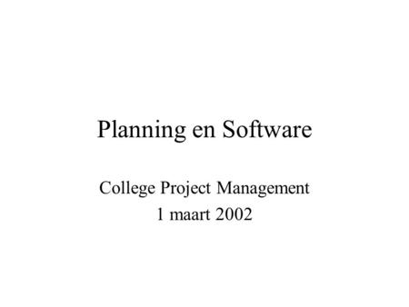 Planning en Software College Project Management 1 maart 2002.
