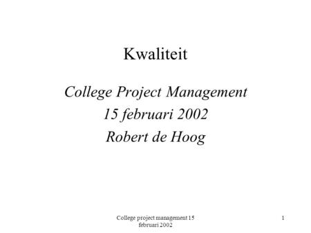 College project management 15 februari 2002 1 Kwaliteit College Project Management 15 februari 2002 Robert de Hoog.
