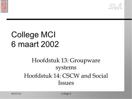 06-03-02College 8 College MCI 6 maart 2002 Hoofdstuk 13: Groupware systems Hoofdstuk 14: CSCW and Social Issues.
