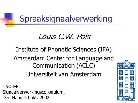 Spraaksignaalverwerking Louis C.W. Pols Institute of Phonetic Sciences (IFA) Amsterdam Center for Language and Communication (ACLC) Universiteit van Amsterdam.