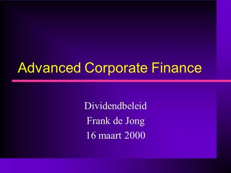 Advanced Corporate Finance Dividendbeleid Frank de Jong 16 maart 2000.