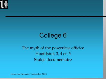 Kennis en Interactie 3 december 2003 College 6 The myth of the powerless officice Hoofdstuk 3, 4 en 5 Stukje documentaire.