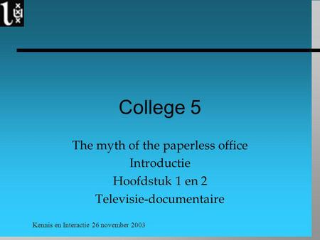 Kennis en Interactie 26 november 2003 College 5 The myth of the paperless office Introductie Hoofdstuk 1 en 2 Televisie-documentaire.