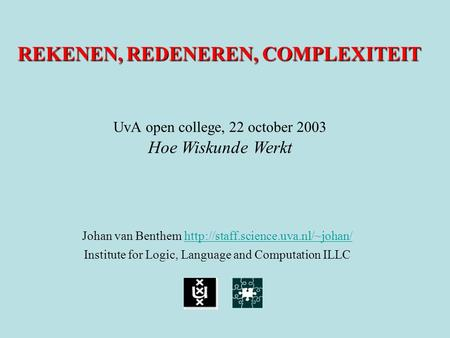 REKENEN, REDENEREN, COMPLEXITEIT Johan van Benthem   Institute for Logic, Language.