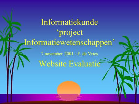 Informatiekunde 'project Informatiewetenschappen' 7 november 2001 - F. de Vries Website Evaluatie.