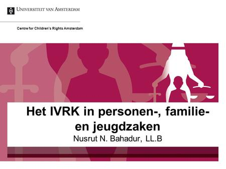 Nusrut N. Bahadur, LL.B Centre for Children's Rights Amsterdam Het IVRK in personen-, familie- en jeugdzaken.